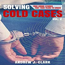 SOLVING COLD CASES, BOOK 2: TRUE CRIME STORIES THAT TOOK YEARS TO CRACK