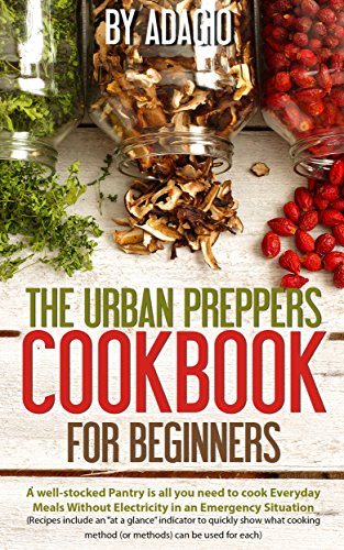 The Urban Preppers Cookbook for Beginners: A well-stocked Pantry is all you need To cook Everyday Meals Without Electricity in an Emergency Situation (Each Recipe Includes Pictures)