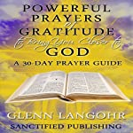 Powerful Prayers of Gratitude to Bring You Closer to God: A 30-Day Prayer Guide | Glenn Langohr