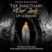 The Sanctuary of Our Lady of Lourdes: The History and Legacy of the Catholic Church's Haven of Miracles Audiobook by Charles River Editors Narrated by Jim D. Johnston