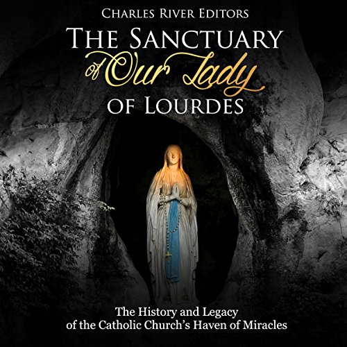 The Sanctuary of Our Lady of Lourdes: The History and Legacy of the Catholic Churchs Haven of Miracles