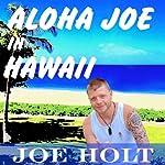 Aloha Joe in Hawaii: A Guided Journey of Self Discovery and Hawaiian Adventure | Joe Holt