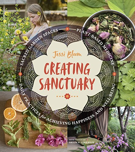 Creating Sanctuary: Sacred Garden Spaces, Plant-Based Medicine, and Daily Practices to Achieve Happiness and Well-Being by [Bloom, Jessi]
