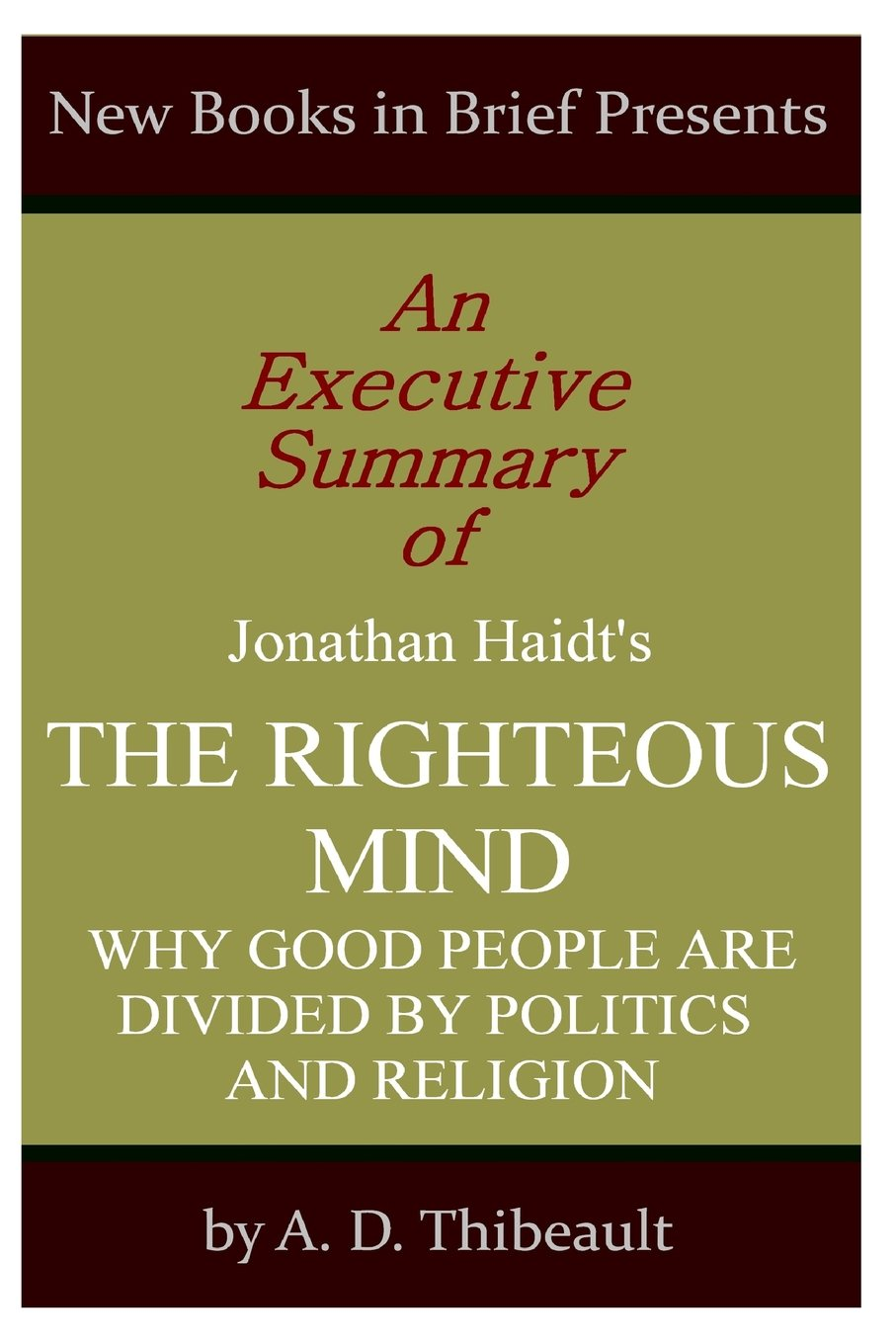 An Executive Summary of Jonathan Haidt's 'The Righteous Mind: Why Good  People Are Divided by Politics and Religion'': A. D. Thibeault:  9781499129656: ...