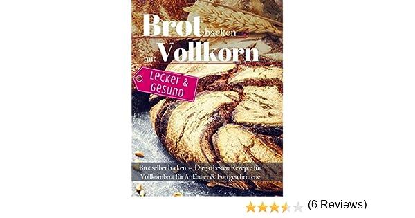 Lecker & Gesund: Brot backen mit Vollkorn: Brot selber backen - Die 50 besten Rezepte für Vollkornbrot. Perfekt für Anfänger & Fortgeschrittene Backen - die besten Rezepte: Amazon.es: Ènn, Aléna, wunder-kueche: Libros