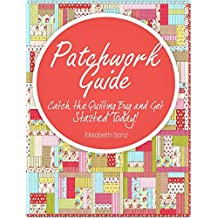 Patchwork Guide:  Catch the Quilting Bug and Get Started Today!