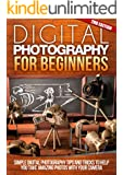 Digital: Photography: For Beginners 2ND EDITION: Pictures: Simple Digital Photography Tips And Tricks To Help You Take Amazing Photographs (Canon, Nikon, ... Flash, Frame) (DSLR Cameras Book 1)