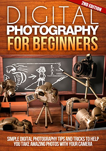 Digital: Photography: For Beginners 2ND EDITION: Pictures: Simple Digital Photography Tips And Tricks To Help You Take Amazing Photographs Canon Nikon  Flash Frame DSLR Cameras Book 1