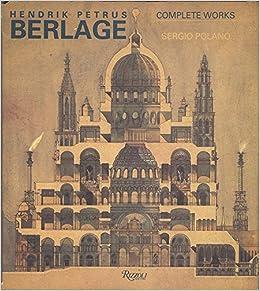 Hendrik Petrus Berlage The Complete Works Sergio Polano