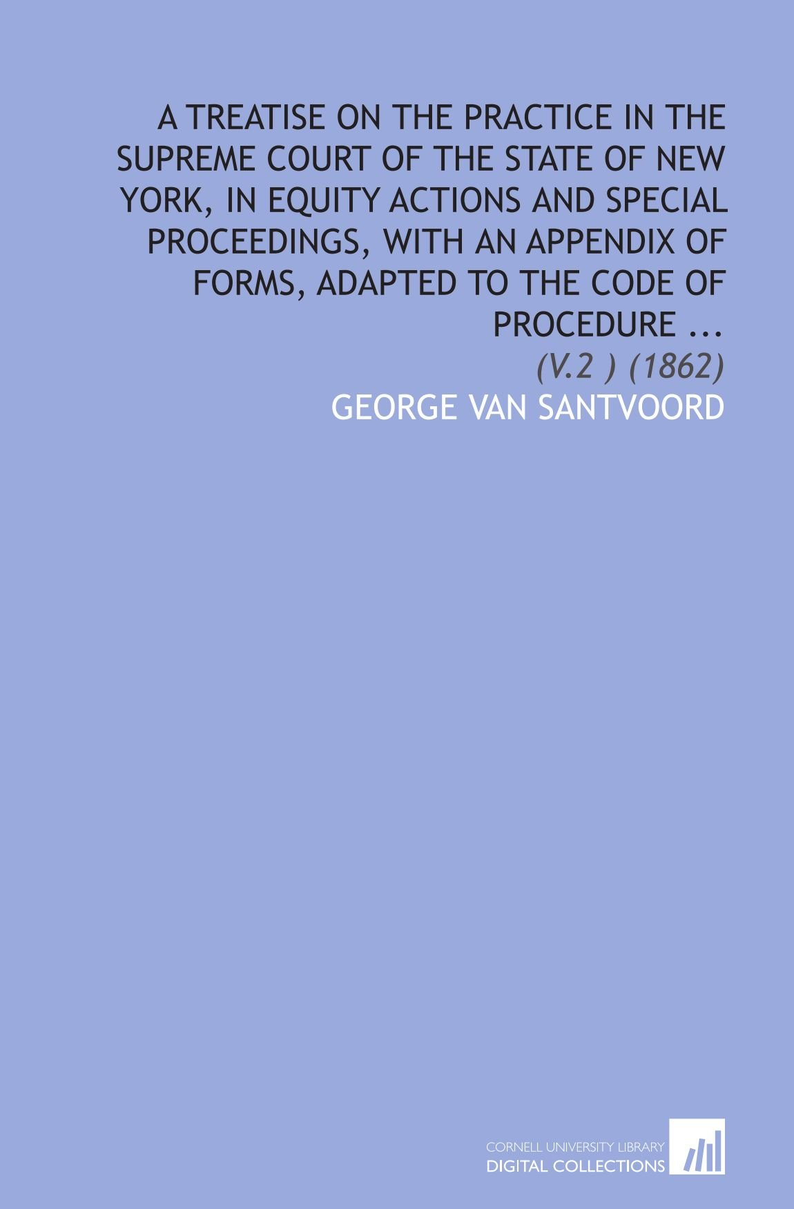 A Treatise on the Practice in the Supreme Court of the State of New York, in Equity Actions and Special Proceedings, With an Appendix of Forms, Adapted to the Code of Procedure ...: (V.2 ) (1862) pdf epub