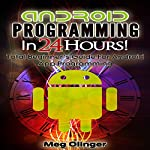 Android Programming In 24 Hours!: Total Beginner's Guide for Android App Programming | Meg Olinger