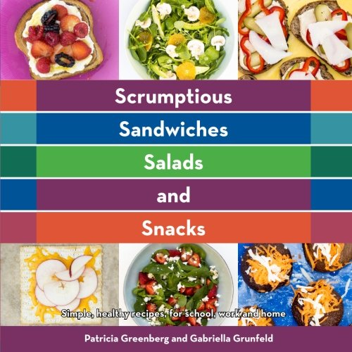 Scrumptious Sandwiches, Salads, and Snacks: simple, healthy recipes for school work and home (Volume 1) by Patricia Greenberg, Gabriella Grunfeld