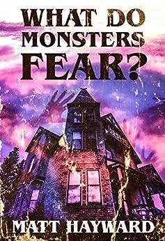 What Do Monsters Fear: A Novel of Psychological Horror by [Hayward, Matt]
