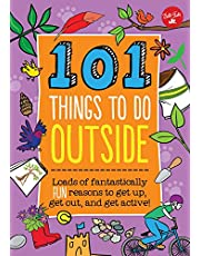 101 Things to Do Outside: Loads of Fantastically Fun Reasons to Get Up, Get Out, and Get Active!