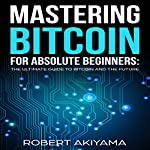 Mastering Bitcoin for Absolute Beginners: The Ultimate Guide to Bitcoin and the Future | Robert Akiyama