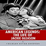 American Legends: The Life of Jackie Gleason | Charles River Editors