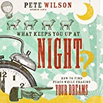 What Keeps You up at Night?: How to Find Peace While Chasing Your Dreams | Pete Wilson