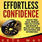Effortless Confidence: Realize Your Value, Increase Your Self-Esteem and Develop a Healthy Self-Image with Hypnosis and Affirmations | Zeta May