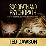 Sociopath and Psychopath: How to Spot Them, Check Them, and Avoid Them | Ted Dawson