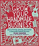 img - for Grow Your Handmade Business: How to Envision, Develop, and Sustain a Successful Creative Business by Chapin, Kari (7/3/2012) book / textbook / text book