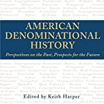 American Denominational History: Perspectives on the Past, Prospects for the Future: Religion & American Culture | Keith Harper