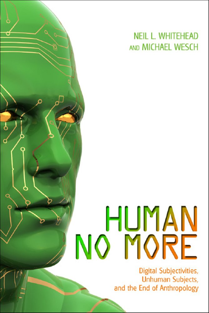Human No More: Digital Subjectivities, Unhuman Subjects, and the End of Anthropology Paperback – August 15, 2012 Neil L. Whitehead Michael Wesch University Press of Colorado 1607321890
