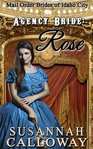 Mail Order Bride: Agency Bride: Rose: A Clean and Wholesome Western Historical Romance (Mail Order Brides of Idaho City Book 2) by [Calloway, Susannah]