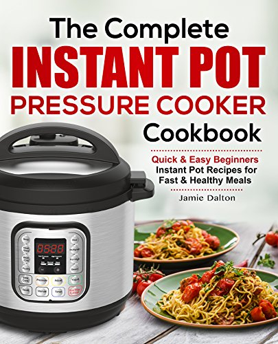 The Complete Instant Pot Cookbook for Beginners: Quick & Easy Instant Pot Recipes For Fast & Healthy Instant Pot Meals