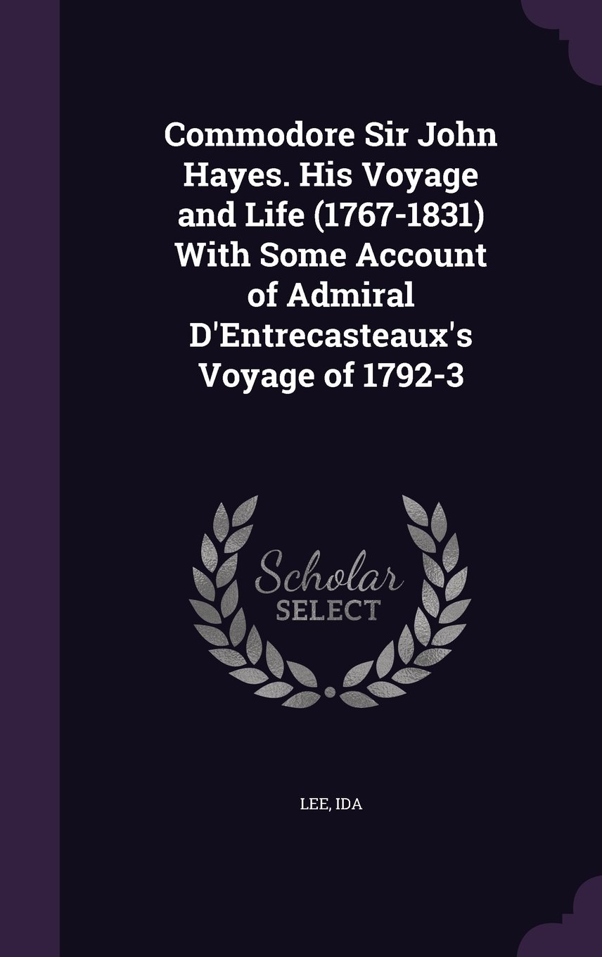Download Commodore Sir John Hayes. His Voyage and Life (1767-1831) with Some Account of Admiral D'Entrecasteaux's Voyage of 1792-3 PDF