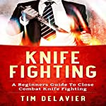Knife Fighting: A Beginners Guide to Close Combat Knife Fighting | Tim Delavier