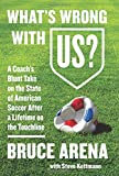 What s Wrong with US?: A Coach s Blunt Take on the State of American Soccer After a Lifetime on the Touchline