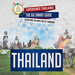Thailand: Experience Thailand! The Go Smart Guide to Getting the Most out of Thailand Audiobook