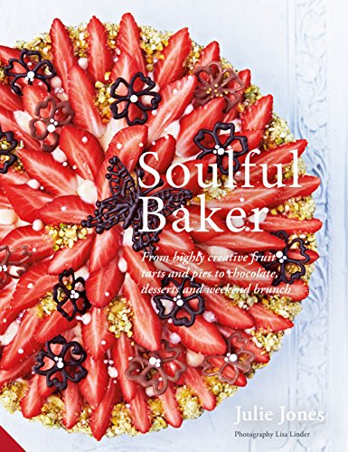 Soulful Baker: From highly creative fruit tarts and pies to chocolate, desserts and weekend brunch
