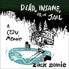 Dead, Insane, or in Jail: A CEDU Memoir Audiobook by Zack Bonnie Narrated by Zack Bonnie