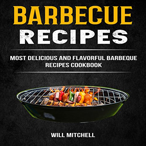 Barbecue Recipes: Most Delicious and Flavorful Barbeque Recipes Cookbook by Will Mitchell
