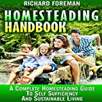 Homesteading Handbook: A Complete Homesteading Guide to Self Sufficiency and Sustainable Living   Richard Foreman