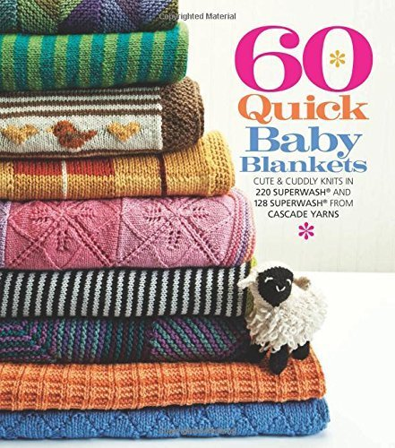 60 Quick Baby Blankets: Cute & Cuddly Knits in 220 Superwash?? and 128 Superwash?? from Cascade Yarns (60 Quick Knits Collection) (2013-04-02) (Cuddly Knit Collection)