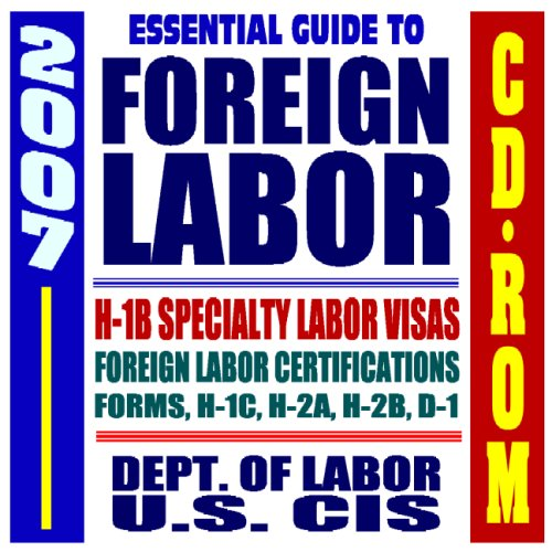2007 Essential Guide to Foreign Labor and H-1B Visas, Foreign Labor Certification, Specialty and Professional Workers, Criteria, Filing Process, Forms, Labor Dept. and USCIS (CD-ROM)