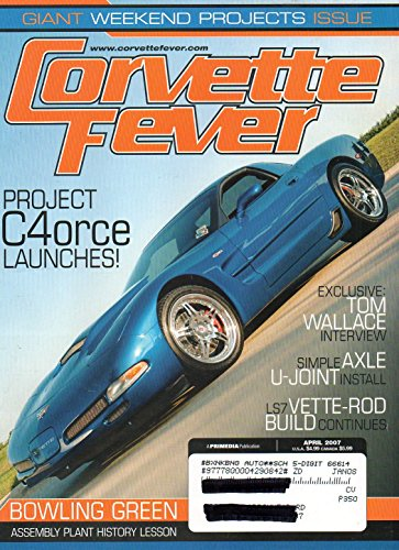 Corvette Fever April 2007 Magazine Vol 29 No 4 GIANT WEEKEND PROJECTS ISSUE Exclusive: Tom Wallace Interview