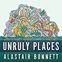 Unruly Places: Lost Spaces, Secret Cities, and Other Inscrutable Geographies Audiobook by Alastair Bonnett Narrated by Derek Perkins