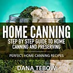 Home Canning: Step by Step Guide to Home Canning and Preserving Perfect Home Canning Recipes | Dana Tebow