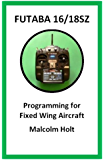 Futaba 16/18SZ Programming for Fixed Wing Aircraft (English Edition)