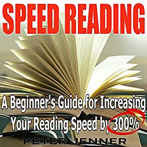 Speed Reading: A Beginner's Guide for Increasing Your Reading Speed by 300% Hörbuch