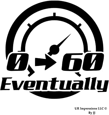 0 to 60 eventually Decal Humerous Window Decals 0-60 Eventually Stickers Zero to Sixy Decal Zero To Sixty Eventually Decal Black or White Decal Bumper Sticker 2.5 H X 6 W Bumper Sticker 2.5 H X 6 W Classy Vinyl Creations 1318czw Humerous Decal