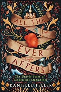 Book Cover: All the Ever Afters: The Untold Story of Cinderella's Stepmother