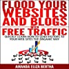 Flood Your Websites and Blogs with Free Traffic: Quickly Learn How to Send Visitors to Your Web Sites the Organic Way