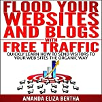 Flood Your Websites and Blogs with Free Traffic: Quickly Learn How to Send Visitors to Your Web Sites the Organic Way | Amanda Eliza Bertha