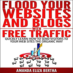 Flood Your Websites and Blogs with Free Traffic: Quickly Learn How to Send Visitors to Your Web Sites the Organic Way Audiobook