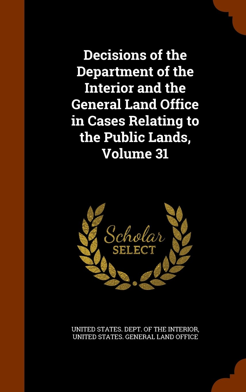 Read Online Decisions of the Department of the Interior and the General Land Office in Cases Relating to the Public Lands, Volume 31 pdf epub
