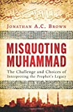Misquoting Muhammad: The Challenge and Choices of Interpreting the Prophet's Legacy by Jonathan A.C. Brown (2014-08-07)